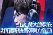 王者荣耀GK.黄大仙专访 我们要挺进四强努力争冠